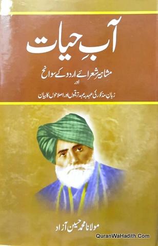 Aabe Hayat, آب حیات, یعنی مشاہیر شعراۓ اردو کے سوانح عمری اور زبان مذکور کی عہد بہ عہد کی ترقیوں اور اصلاحوں کا بیان